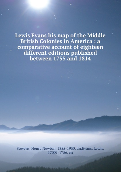 Henry Newton Stevens Lewis Evans his map of the Middle British Colonies in America : a comparative account of eighteen different editions published between 1755 and 1814