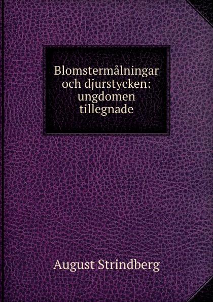 August Strindberg Blomstermalningar och djurstycken: ungdomen tillegnade august strindberg inferno och legender
