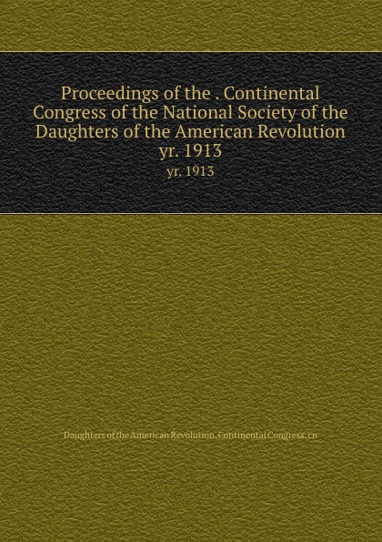 Proceedings of the . Continental Congress of the National Society of the Daughters of the American Revolution. yr. 1913