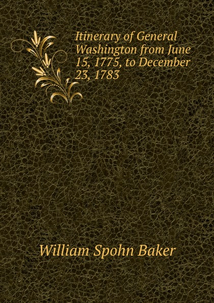 William Spohn Baker Itinerary of General Washington from June 15, 1775, to December 23, 1783