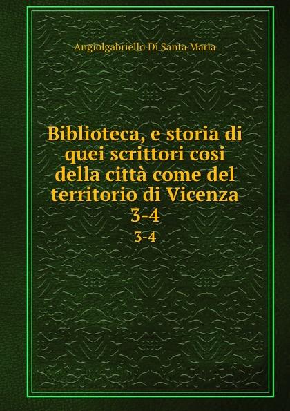 Angiolgabriello Di Santa Maria Biblioteca, e storia di quei scrittori cosi della citta come del territorio di Vicenza. 3-4 silvestro castellini storia della citta di vicenza t 5