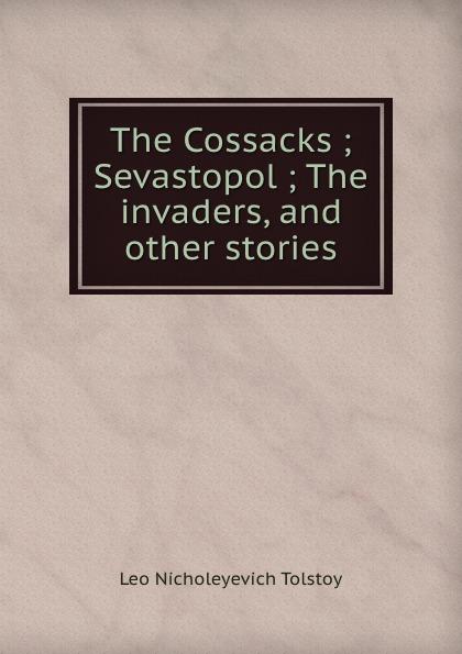 Лев Николаевич Толстой The Cossacks ; Sevastopol ; The invaders, and other stories лев толстой sevastopol