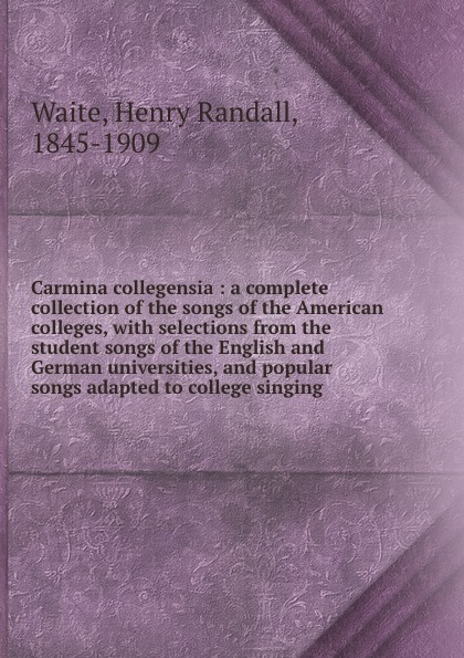 Carmina collegensia : a complete collection of the songs of the American colleges, with selections from the student songs of the English and German universities, and popular songs adapted to college singing