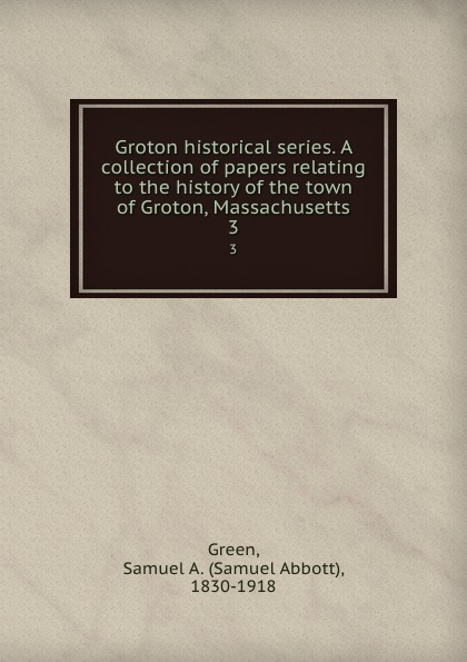 Samuel Abbott Green Groton historical series. A collection of papers relating to the history of the town of Groton, Massachusetts. 3 samuel clarke a collection of papers