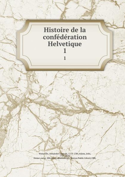 Alexandre-Louis de Watteville Histoire de la confederation Helvetique. 1