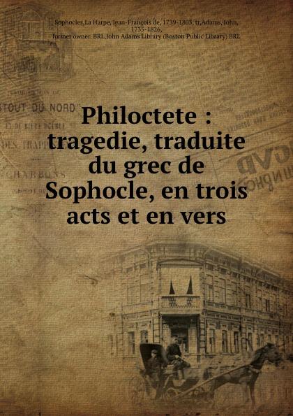 Jean-François de La Harpe Philoctete : tragedie, traduite du grec de Sophocle, en trois acts et en vers a coquard philoctete