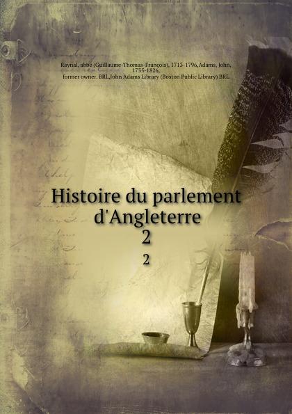 Guillaume-Thomas-François Raynal Histoire du parlement d.Angleterre. 2
