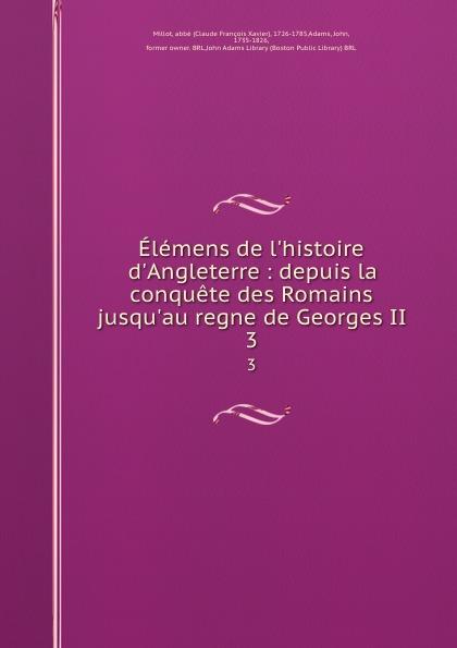 Claude François Xavier Millot Elemens de l.histoire d.Angleterre : depuis la conquete des Romains jusqu.au regne de Georges II. 3
