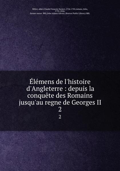 Claude François Xavier Millot Elemens de l.histoire d.Angleterre : depuis la conquete des Romains jusqu.au regne de Georges II. 2