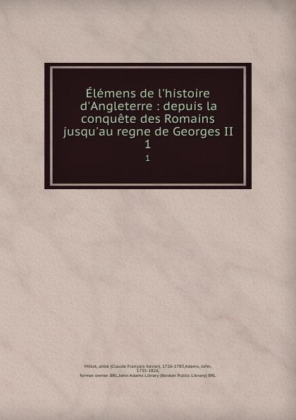 Claude François Xavier Millot Elemens de l.histoire d.Angleterre : depuis la conquete des Romains jusqu.au regne de Georges II. 1