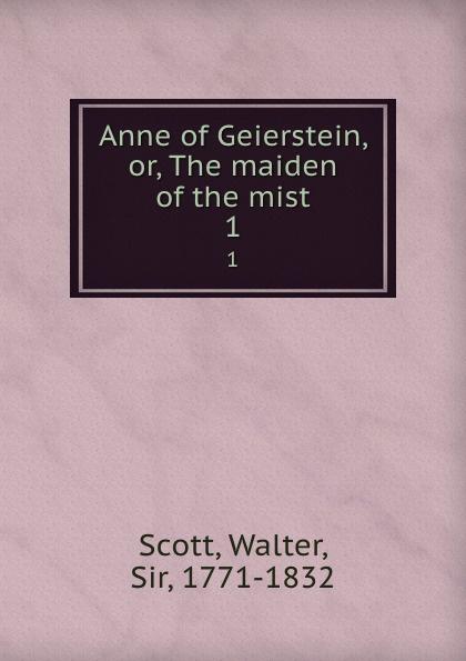 Walter Scott Anne of Geierstein, or, The maiden of the mist. 1 walter scott anne of geierstein or the maiden of the mist volume 1 of 2