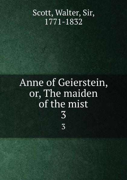 Walter Scott Anne of Geierstein, or, The maiden of the mist. 3 walter scott anne of geierstein or the maiden of the mist volume 1 of 2