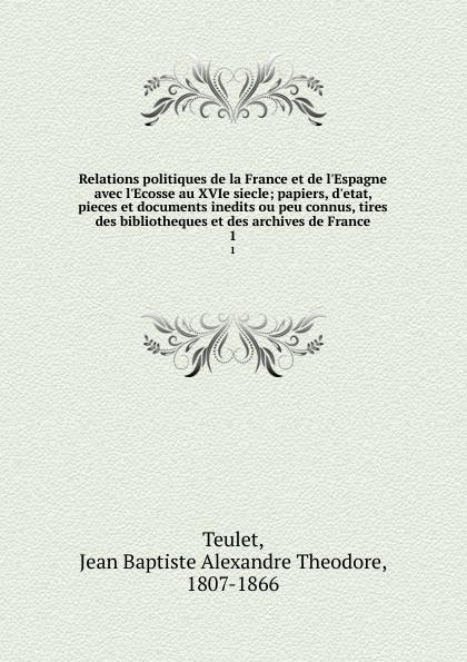 Jean Baptiste Alexandre Theodore Teulet Relations politiques de la France et de l.Espagne avec l.Ecosse au XVIe siecle; papiers, d.etat, pieces et documents inedits ou peu connus, tires des bibliotheques et des archives de France. 1