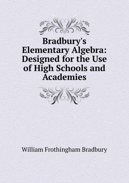 William Frothingham Bradbury Bradbury.s Elementary Algebra: Designed for the Use of High Schools and Academies jocelyn louis parker an algebra for high schools and academies