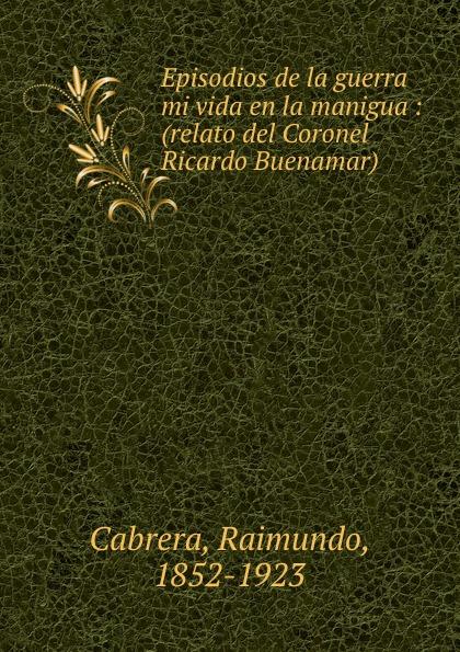 Raimundo Cabrera Episodios de la guerra mi vida en la manigua : (relato del Coronel Ricardo Buenamar) raimundo cabrera mis buenos tiempos memorias de estudiante classic reprint