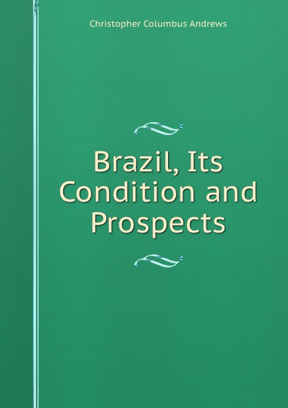 Christopher Columbus Andrews Brazil, Its Condition and Prospects