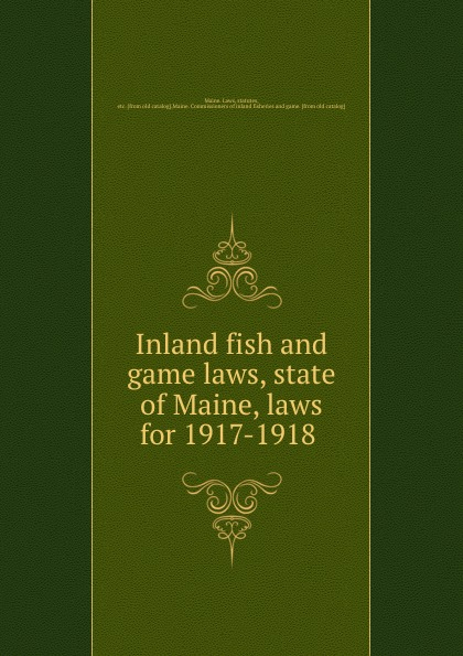 Maine. Laws Inland fish and game laws, state of Maine, laws for 1917-1918