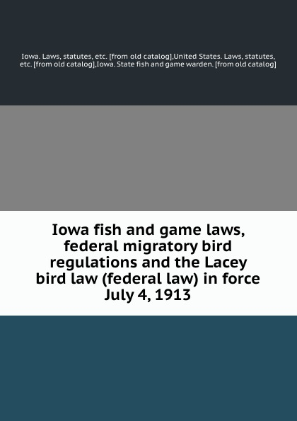 Iowa fish and game laws, federal migratory bird regulations and the Lacey bird law (federal law) in force July 4, 1913