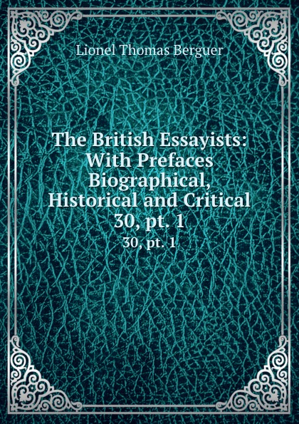 Lionel Thomas Berguer The British Essayists: With Prefaces Biographical, Historical and Critical. 30, pt. 1 lionel thomas berguer tatler