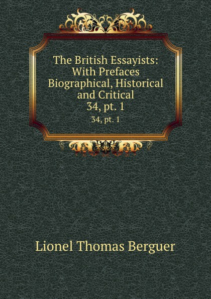 Lionel Thomas Berguer The British Essayists: With Prefaces Biographical, Historical and Critical. 34, pt. 1 lionel thomas berguer tatler