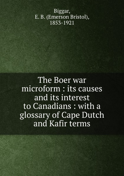 The Boer war microform : its causes and its interest to Canadians : with a glossary of Cape Dutch and Kafir terms