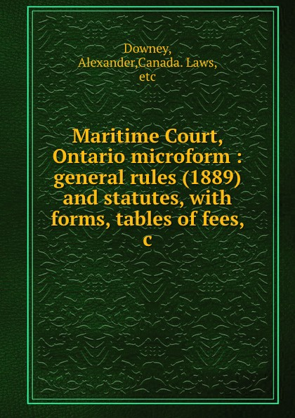 Maritime Court, Ontario microform : general rules (1889) and statutes, with forms, tables of fees, .c.