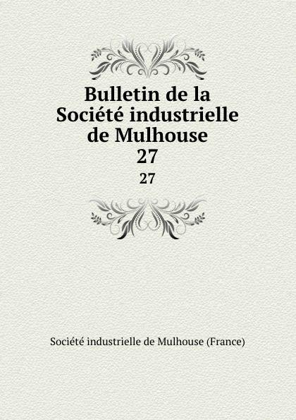 Bulletin de la Societe industrielle de Mulhouse. 27