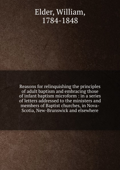 William Elder Reasons for relinquishing the principles of adult baptism and embracing those of infant baptism microform : in a series of letters addressed to the ministers and members of Baptist churches, in Nova-Scotia, New-Brunswick and elsewhere