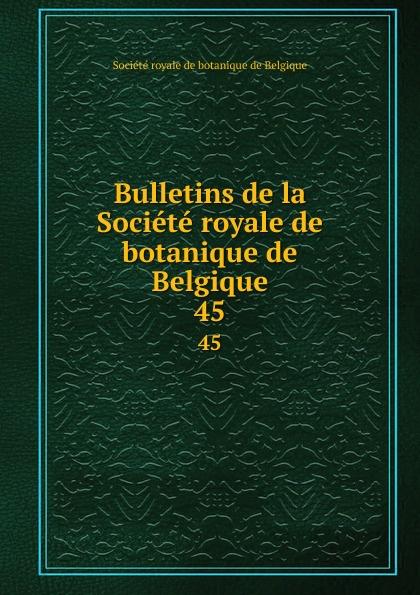 Bulletins de la Societe royale de botanique de Belgique. 45