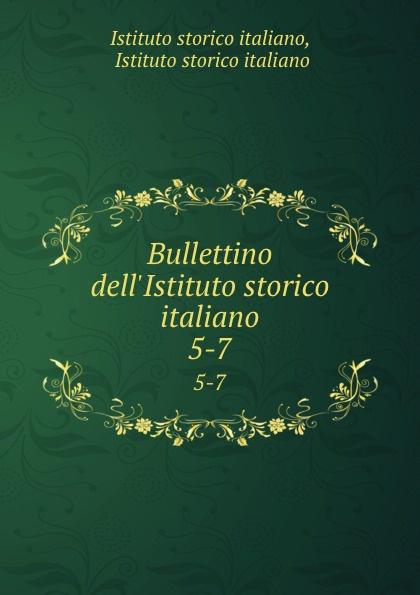 Istituto storico italiano Bullettino dell.Istituto storico italiano. 5-7