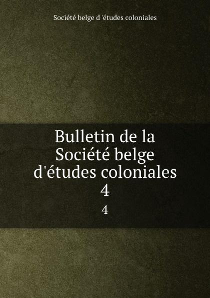Bulletin de la Societe belge d.etudes coloniales. 4