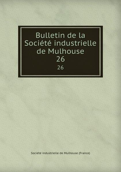 Bulletin de la Societe industrielle de Mulhouse. 26