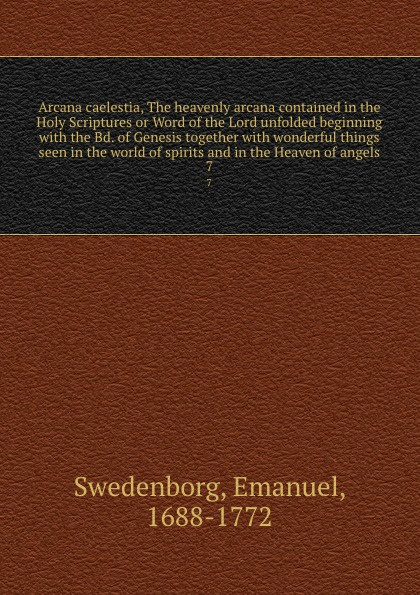 Swedenborg Emanuel Arcana caelestia, The heavenly arcana contained in the Holy Scriptures or Word of the Lord unfolded beginning with the Bd. of Genesis together with wonderful things seen in the world of spirits and in the Heaven of angels. 7 emanuel swedenborg arcana cœlestia vol 5
