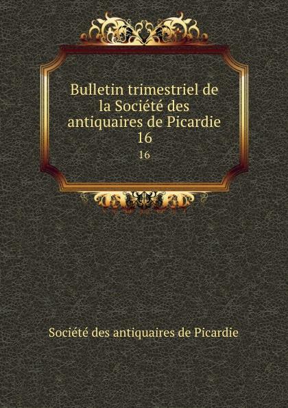 Bulletin trimestriel de la Societe des antiquaires de Picardie. 16