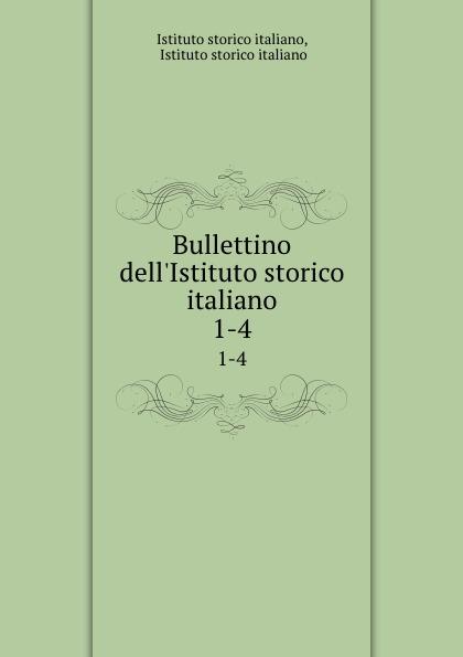 Istituto storico italiano Bullettino dell.Istituto storico italiano. 1-4