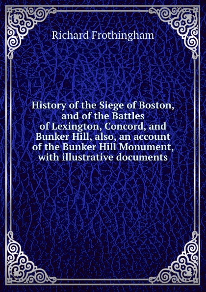 лучшая цена Richard Frothingham History of the Siege of Boston, and of the Battles of Lexington, Concord, and Bunker Hill, also, an account of the Bunker Hill Monument, with illustrative documents