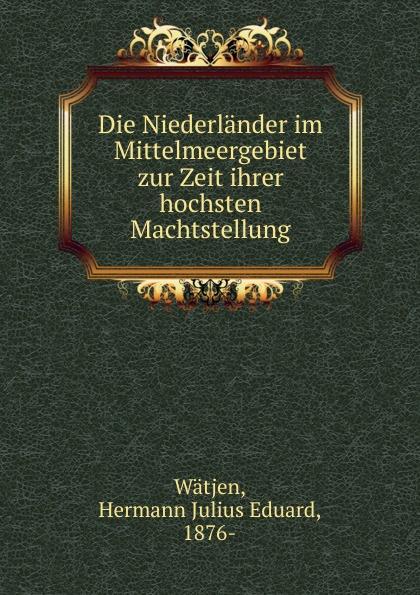 Hermann Julius Eduard Wätjen Die Niederlander im Mittelmeergebiet zur Zeit ihrer hochsten Machtstellung