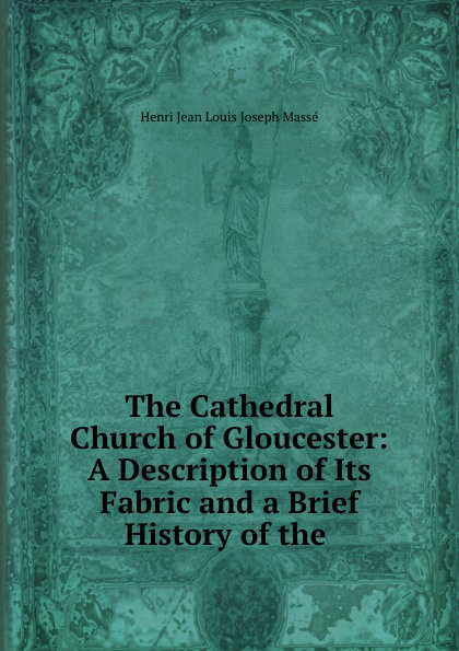 Henri Jean Louis Joseph Massé The Cathedral Church of Gloucester: A Description of Its Fabric and a Brief History of the . joseph cundall a brief history of wood engraving from its invention