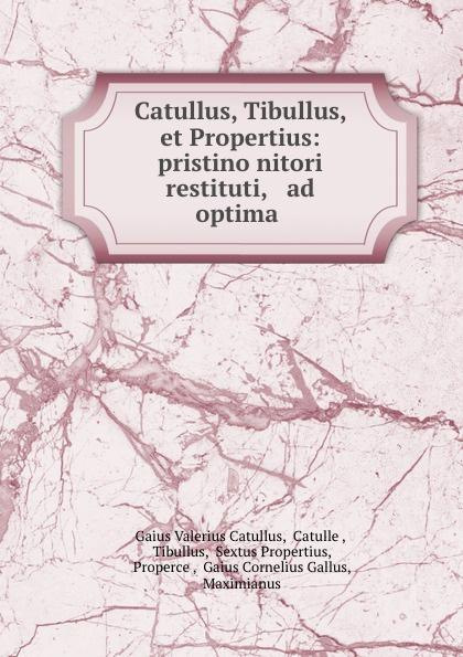 Gaius Valerius Catullus Catullus, Tibullus, et Propertius: pristino nitori restituti, . ad optima . julia gaisser haig catullus