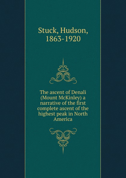 Hudson Stuck The ascent of Denali (Mount McKinley) a narrative of the first complete ascent of the highest peak in North America цены