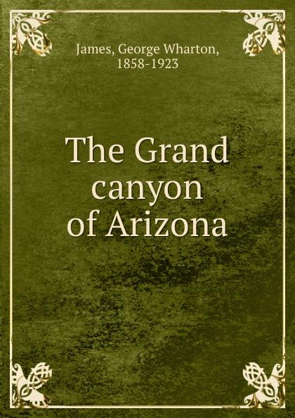 George Wharton James The Grand canyon of Arizona