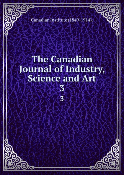 Canadian Institute The Canadian Journal of Industry, Science and Art. 3