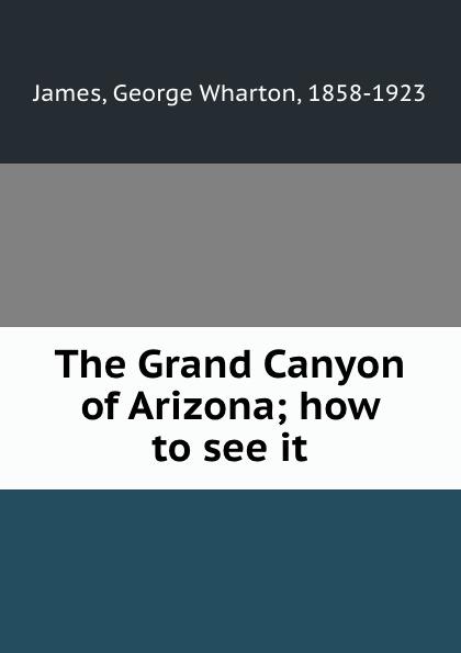 George Wharton James The Grand Canyon of Arizona; how to see it