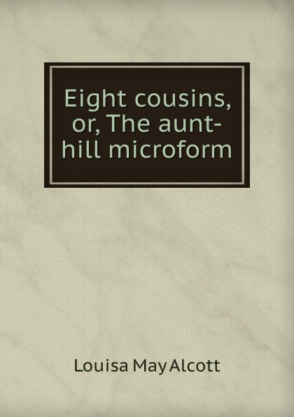 Alcott Louisa May Eight cousins, or, The aunt-hill microform цена