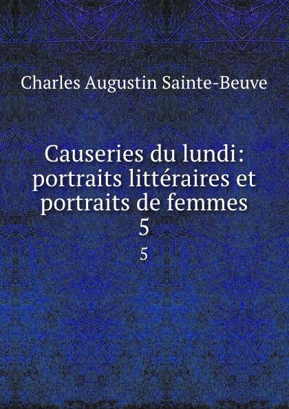 Sainte-Beuve Charles Augustin Causeries du lundi: portraits litteraires et portraits de femmes. 5