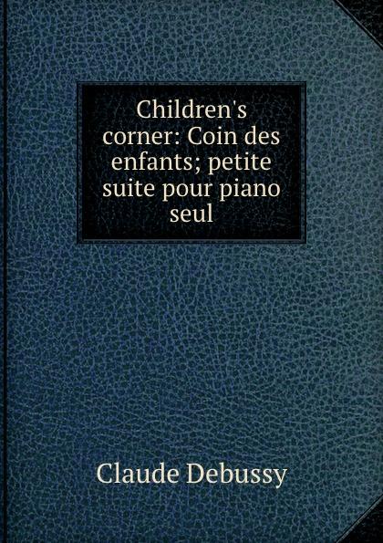 Claude Debussy Children.s corner: Coin des enfants; petite suite pour piano seul цена и фото