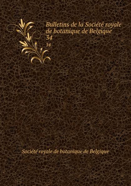 Bulletins de la Societe royale de botanique de Belgique. 34