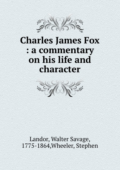 Walter Savage Landor Charles James Fox : a commentary on his life and character walter savage landor charles james fox a commentary on his life and character