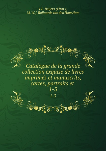 J.L. Beijers Catalogue de la grande collection exquise de livres imprimes et manuscrits, cartes, portraits et . 1-3