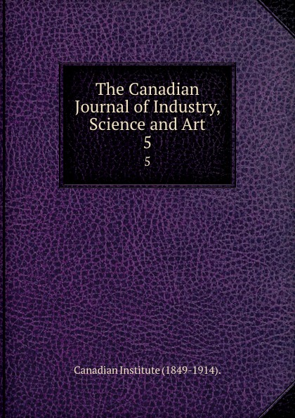 Canadian Institute The Canadian Journal of Industry, Science and Art. 5